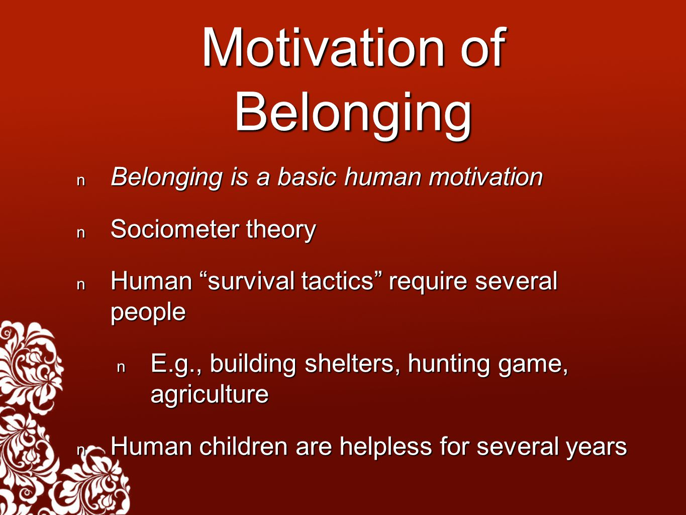 Motivation of Belonging Belonging is a basic human motivation Belonging is a basic human motivation Sociometer theory Sociometer theory Human survival tactics require several people Human survival tactics require several people E.g., building shelters, hunting game, agriculture E.g., building shelters, hunting game, agriculture Human children are helpless for several years Human children are helpless for several years