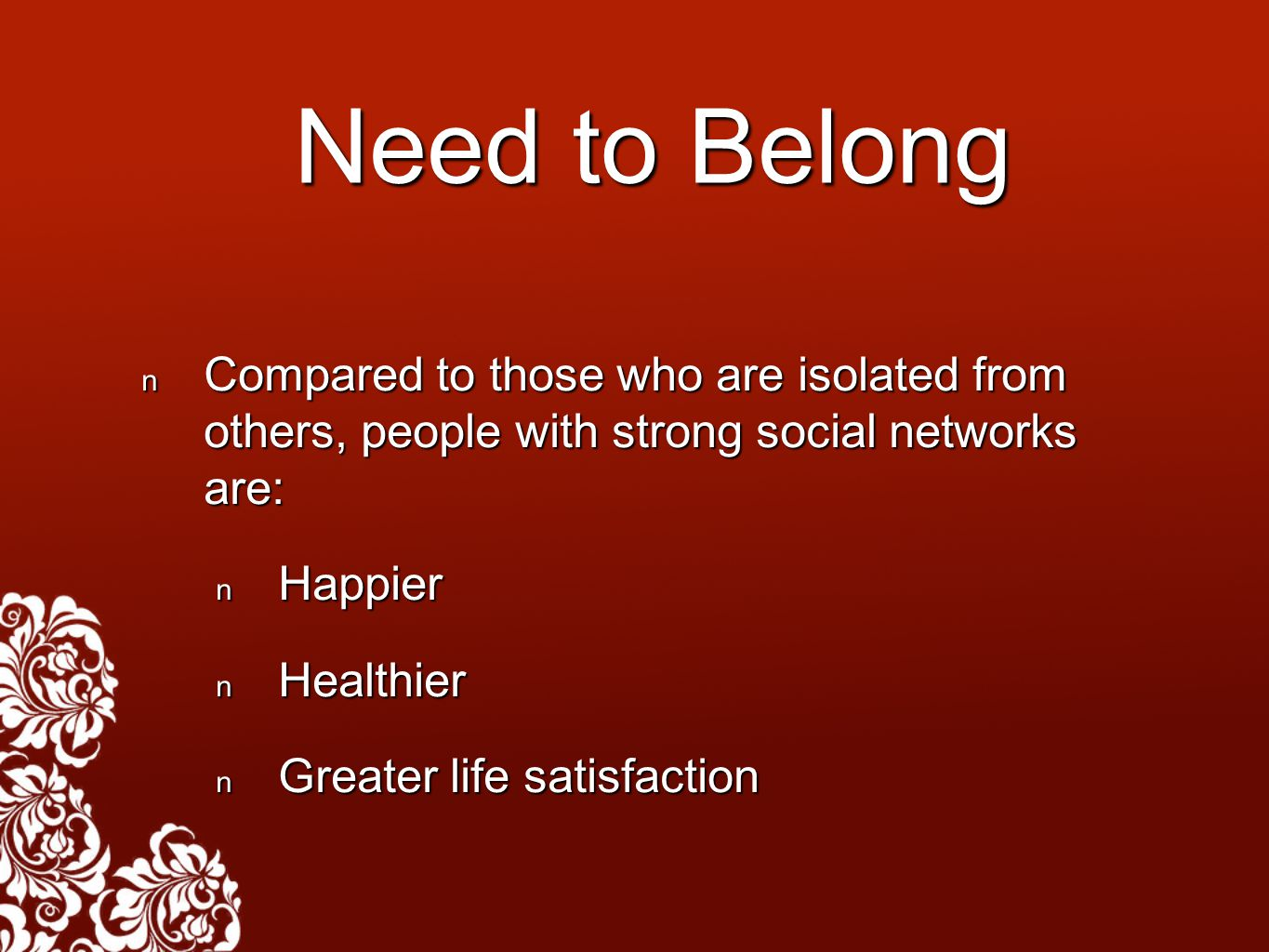 Need to Belong Compared to those who are isolated from others, people with strong social networks are: Compared to those who are isolated from others, people with strong social networks are: Happier Happier Healthier Healthier Greater life satisfaction Greater life satisfaction