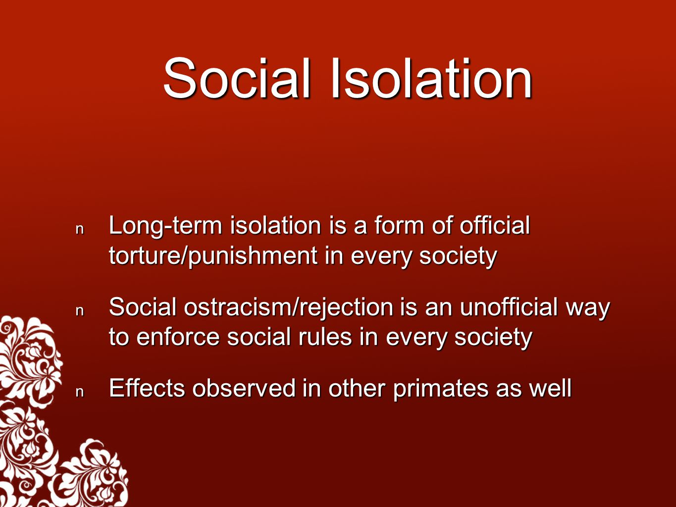 Social Isolation Long-term isolation is a form of official torture/punishment in every society Long-term isolation is a form of official torture/punis