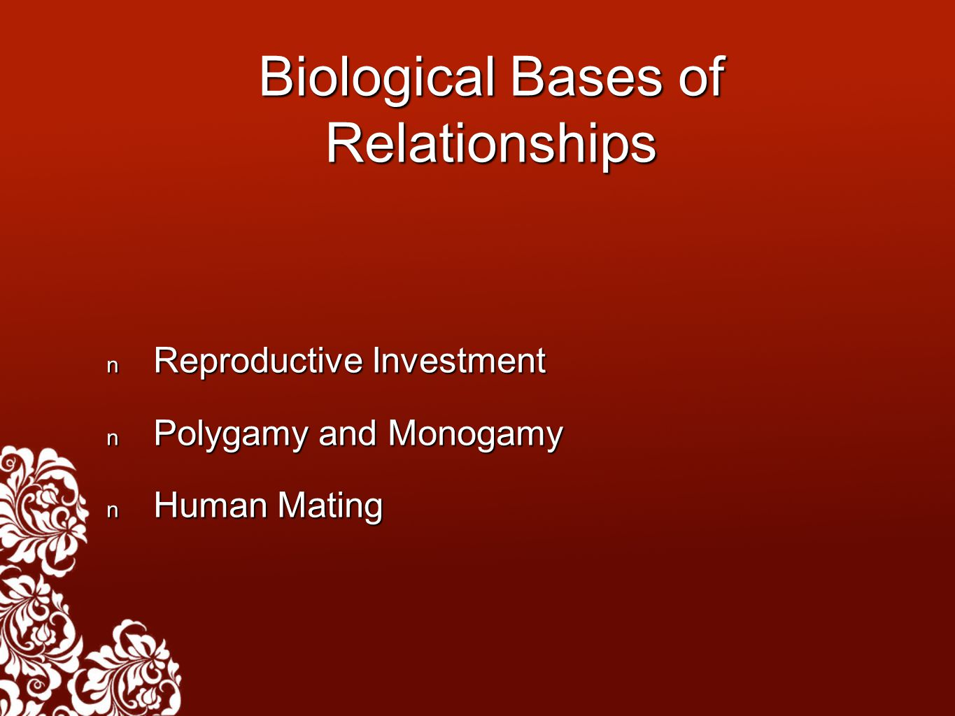 Biological Bases of Relationships Reproductive Investment Reproductive Investment Polygamy and Monogamy Polygamy and Monogamy Human Mating Human Matin
