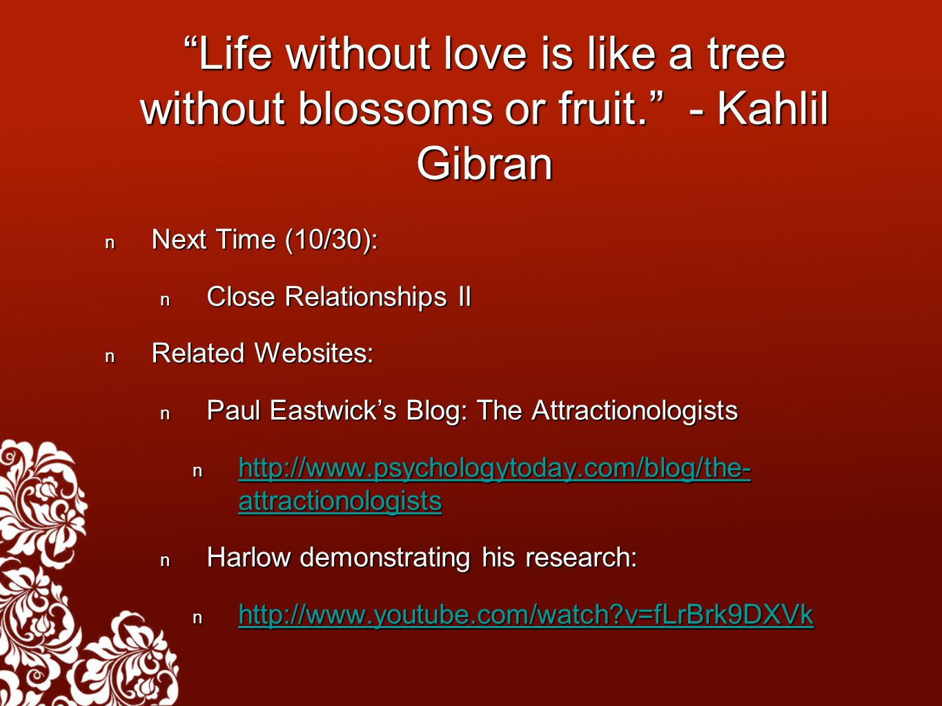 Life without love is like a tree without blossoms or fruit. - Kahlil Gibran Next Time (10/30): Next Time (10/30): Close Relationships II Close Relationships II Related Websites: Related Websites: Paul Eastwick's Blog: The Attractionologists Paul Eastwick's Blog: The Attractionologists http://www.psychologytoday.com/blog/the- attractionologists http://www.psychologytoday.com/blog/the- attractionologists http://www.psychologytoday.com/blog/the- attractionologists http://www.psychologytoday.com/blog/the- attractionologists Harlow demonstrating his research: Harlow demonstrating his research: http://www.youtube.com/watch v=fLrBrk9DXVk http://www.youtube.com/watch v=fLrBrk9DXVk http://www.youtube.com/watch v=fLrBrk9DXVk
