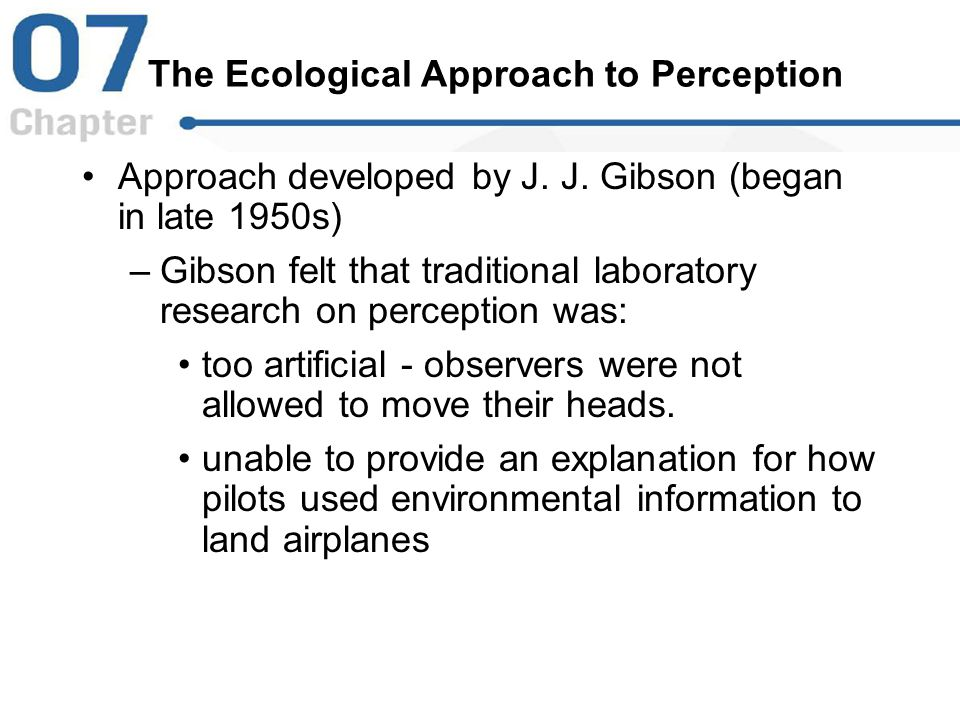 The Ecological Approach to Perception Approach developed by J. J. Gibson (began in late 1950s) –Gibson felt that traditional laboratory research on pe