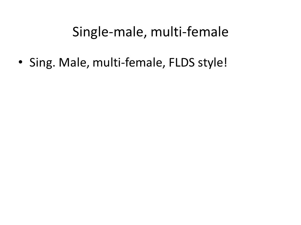Single-male, multi-female Sing. Male, multi-female, FLDS style!