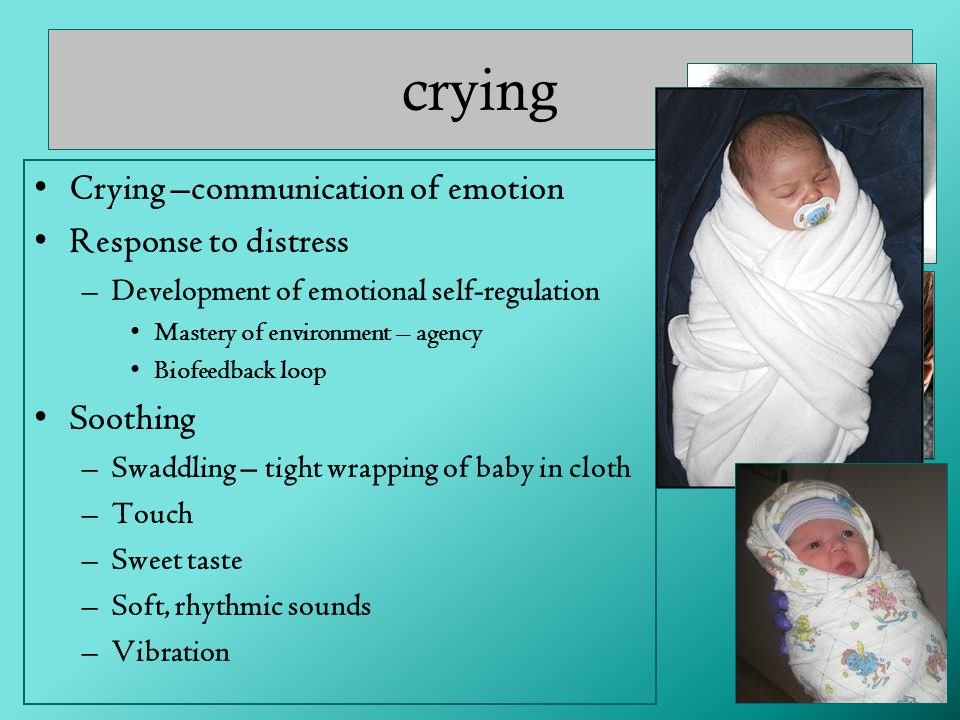 crying Crying –communication of emotion Response to distress –Development of emotional self-regulation Mastery of environment – agency Biofeedback loop Soothing –Swaddling – tight wrapping of baby in cloth –Touch –Sweet taste –Soft, rhythmic sounds –Vibration