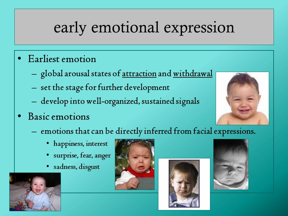 early emotional expression Earliest emotion –global arousal states of attraction and withdrawal –set the stage for further development –develop into well-organized, sustained signals Basic emotions –emotions that can be directly inferred from facial expressions.