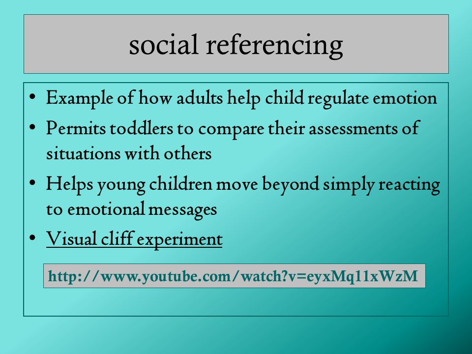 social referencing Example of how adults help child regulate emotion Permits toddlers to compare their assessments of situations with others Helps young children move beyond simply reacting to emotional messages Visual cliff experiment http://www.youtube.com/watch?v=eyxMq11xWzM