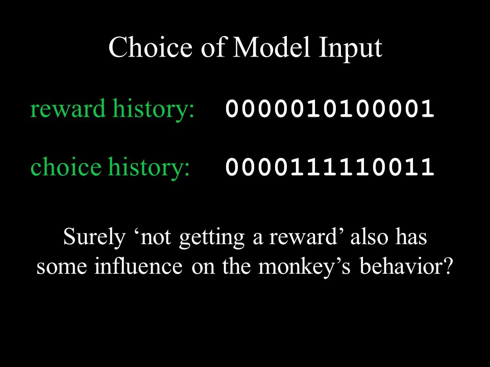 0000111110011 choice history: Surely 'not getting a reward' also has some influence on the monkey's behavior.