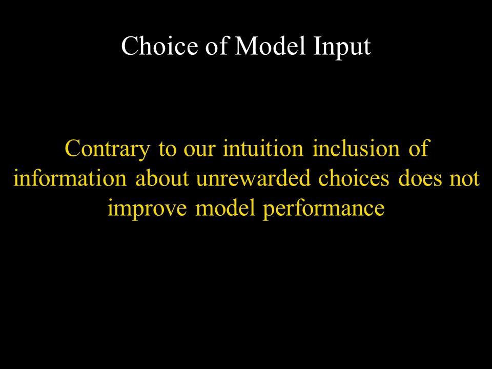 Contrary to our intuition inclusion of information about unrewarded choices does not improve model performance Choice of Model Input