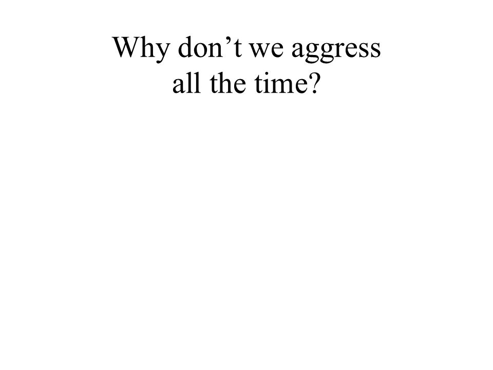 Why don't we aggress all the time