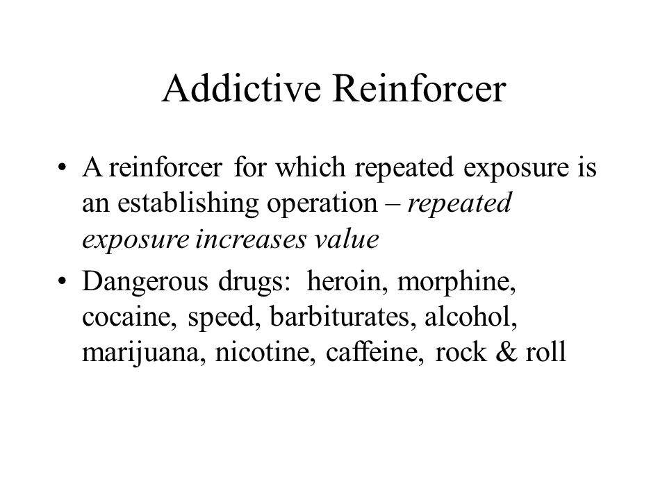 Addictive Reinforcer A reinforcer for which repeated exposure is an establishing operation – repeated exposure increases value Dangerous drugs: heroin, morphine, cocaine, speed, barbiturates, alcohol, marijuana, nicotine, caffeine, rock & roll