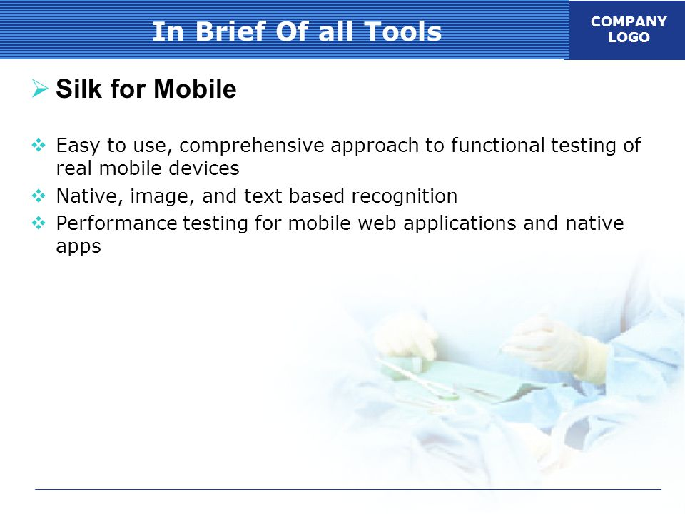 COMPANY LOGO In Brief Of all Tools  Silk for Mobile  Easy to use, comprehensive approach to functional testing of real mobile devices  Native, image, and text based recognition  Performance testing for mobile web applications and native apps