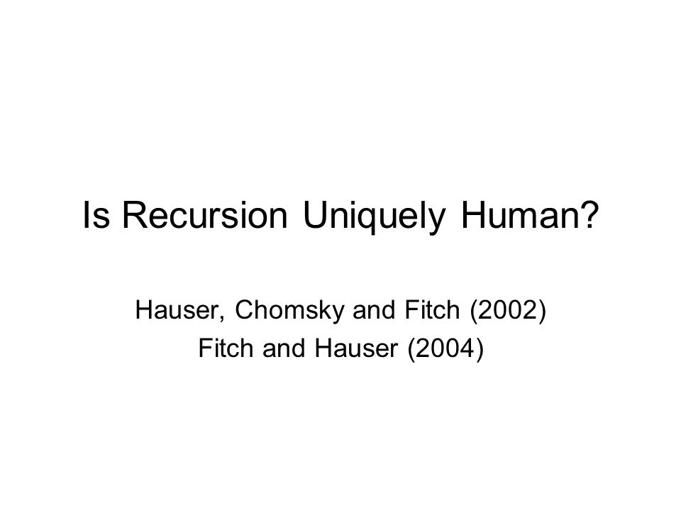 Is Recursion Uniquely Human Hauser, Chomsky and Fitch (2002) Fitch and Hauser (2004)