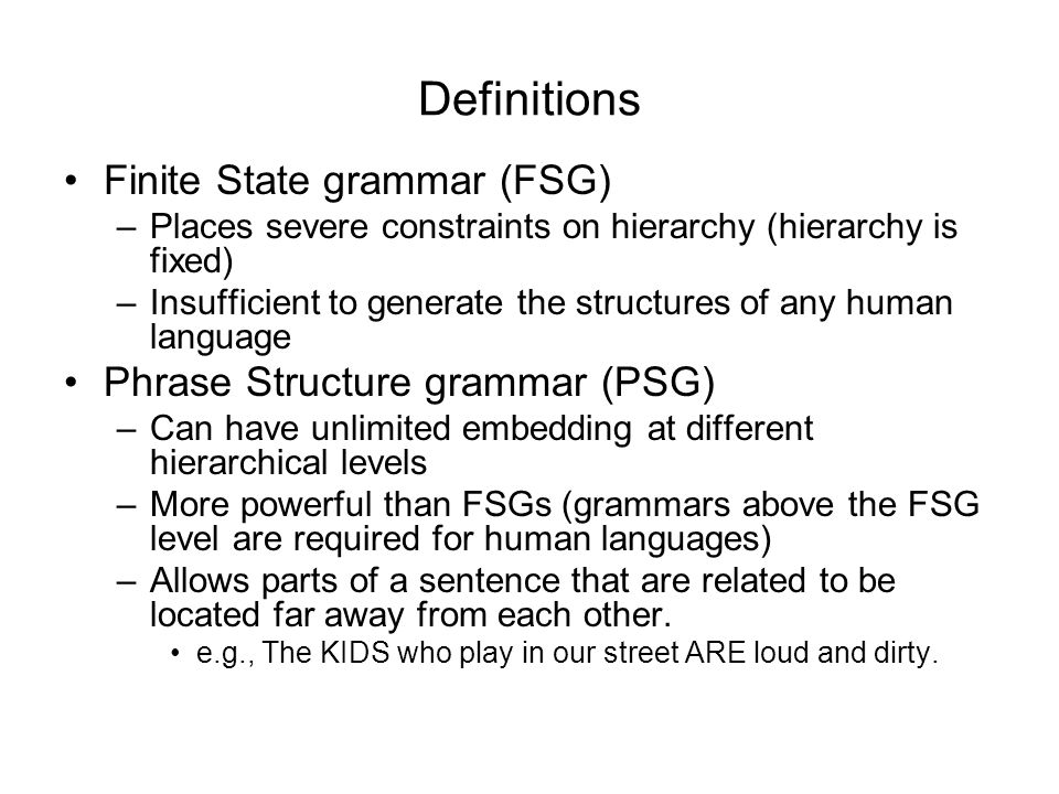 Definitions Finite State grammar (FSG) –Places severe constraints on hierarchy (hierarchy is fixed) –Insufficient to generate the structures of any human language Phrase Structure grammar (PSG) –Can have unlimited embedding at different hierarchical levels –More powerful than FSGs (grammars above the FSG level are required for human languages) –Allows parts of a sentence that are related to be located far away from each other.