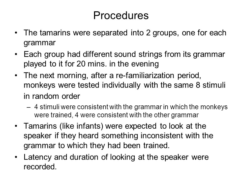 Procedures The tamarins were separated into 2 groups, one for each grammar Each group had different sound strings from its grammar played to it for 20 mins.