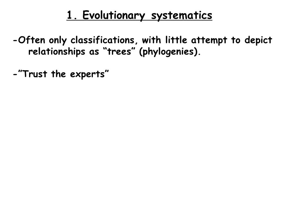 "1. Evolutionary systematics -Often only classifications, with little attempt to depict relationships as ""trees"" (phylogenies). -""Trust the experts"""