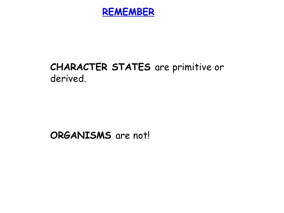 REMEMBER CHARACTER STATES are primitive or derived. ORGANISMS are not!