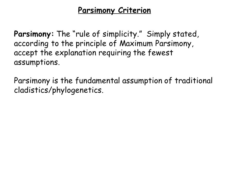 Parsimony: The rule of simplicity. Simply stated, according to the principle of Maximum Parsimony, accept the explanation requiring the fewest assumptions.