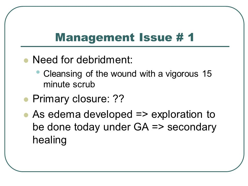 Management Issue # 1 Need for debridment: Cleansing of the wound with a vigorous 15 minute scrub Primary closure: ?.