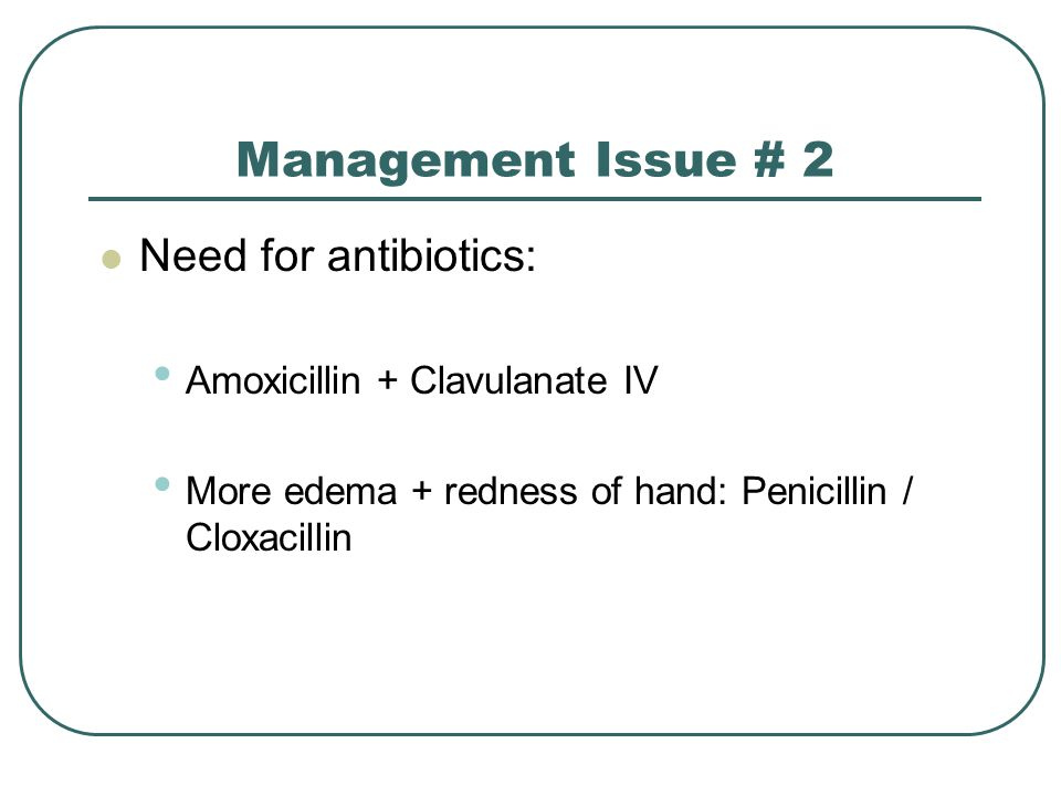 Management Issue # 2 Need for antibiotics: Amoxicillin + Clavulanate IV More edema + redness of hand: Penicillin / Cloxacillin