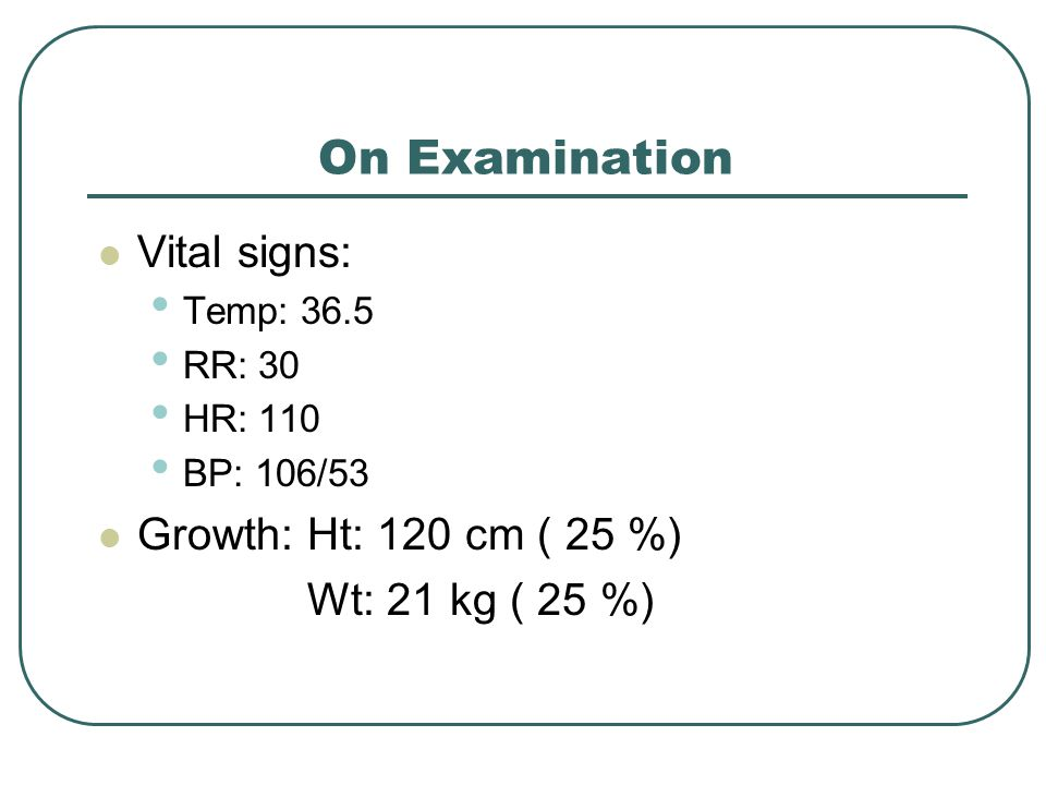 On Examination Vital signs: Temp: 36.5 RR: 30 HR: 110 BP: 106/53 Growth:Ht: 120 cm ( 25 %) Wt: 21 kg ( 25 %)