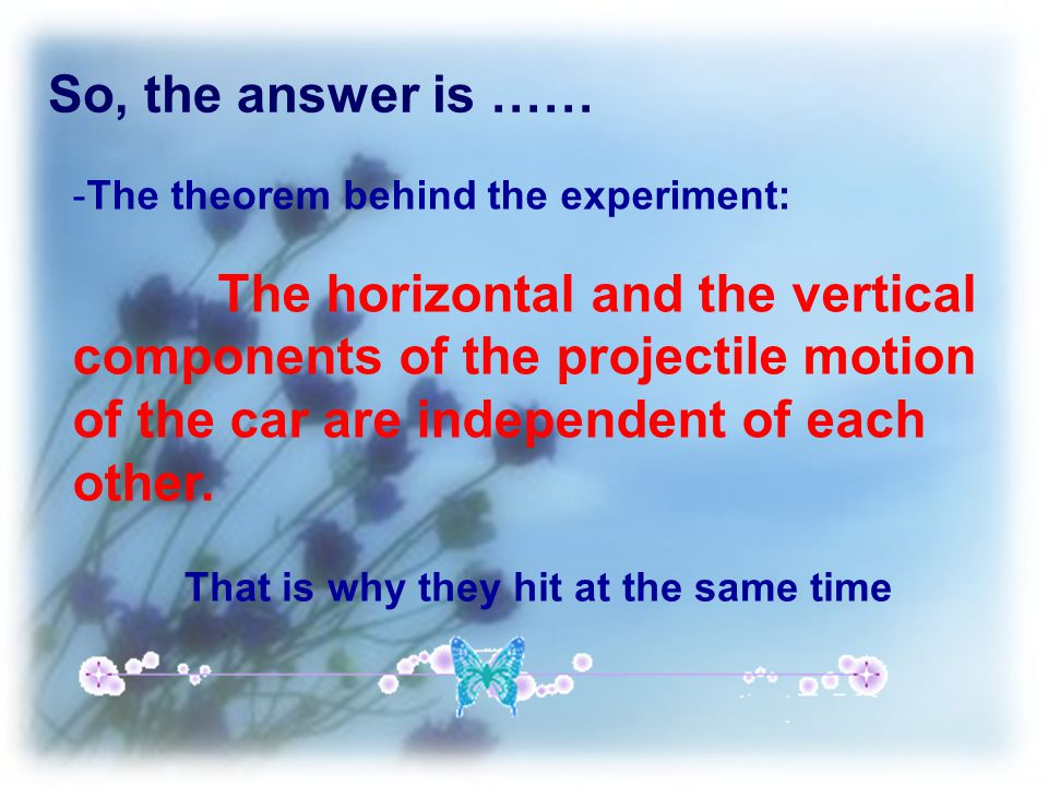 So, the answer is …… -The theorem behind the experiment: The horizontal and the vertical components of the projectile motion of the car are independent of each other.