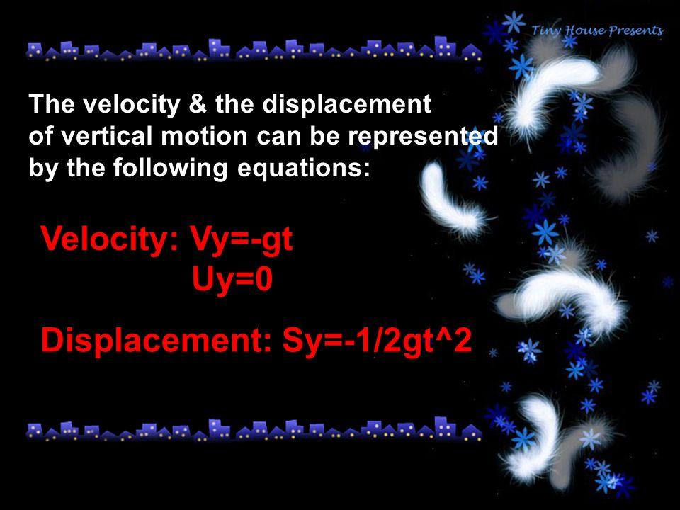 The velocity & the displacement of vertical motion can be represented by the following equations: Velocity: Vy=-gt Uy=0 Displacement: Sy=-1/2gt^2