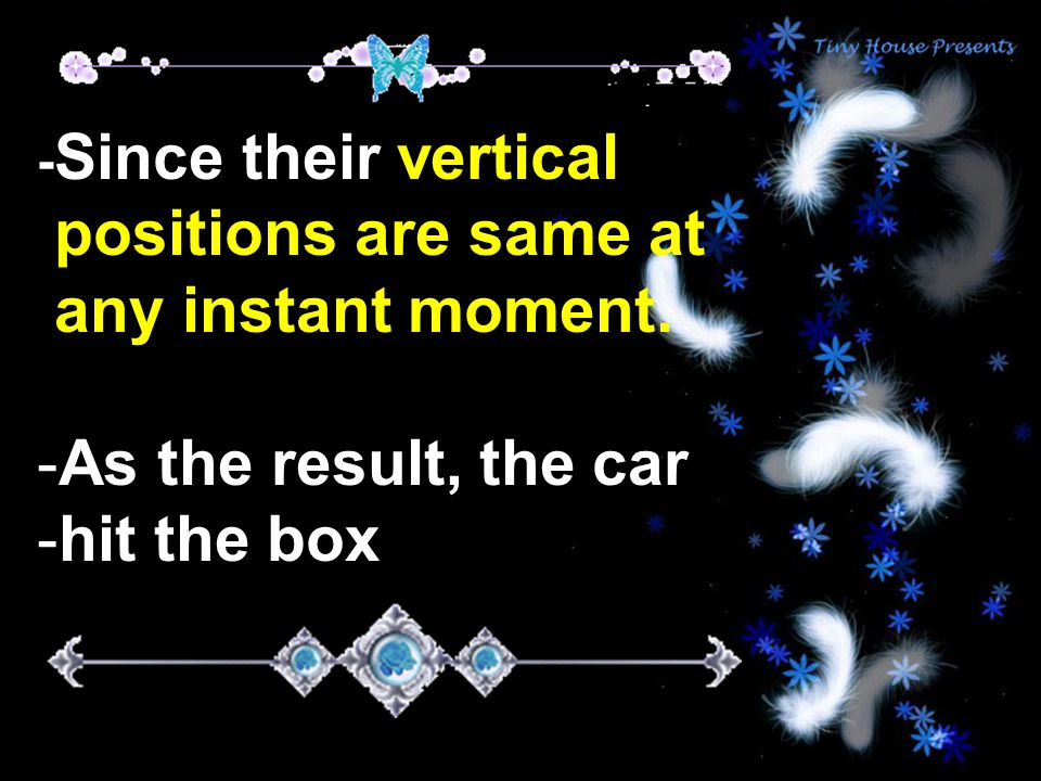 - Since their vertical positions are same at any instant moment.