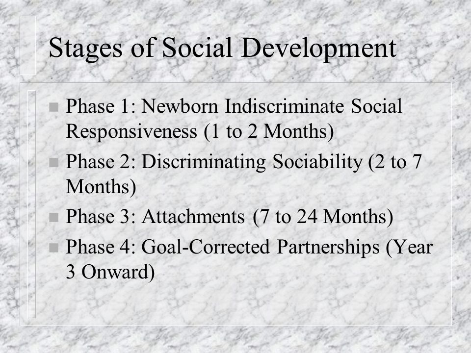 Stages of Social Development n Phase 1: Newborn Indiscriminate Social Responsiveness (1 to 2 Months) n Phase 2: Discriminating Sociability (2 to 7 Months) n Phase 3: Attachments (7 to 24 Months) n Phase 4: Goal-Corrected Partnerships (Year 3 Onward)