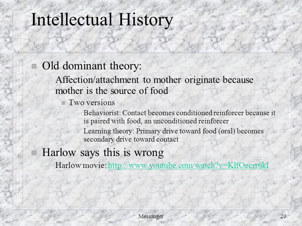 Messinger20 Intellectual History n Old dominant theory: – Affection/attachment to mother originate because mother is the source of food n Two versions – Behaviorist: Contact becomes conditioned reinforcer because it is paired with food, an unconditioned reinforcer – Learning theory: Primary drive toward food (oral) becomes secondary drive toward contact n Harlow says this is wrong – Harlow movie: http://www.youtube.com/watch?v=KlfOecrr6kIhttp://www.youtube.com/watch?v=KlfOecrr6kI