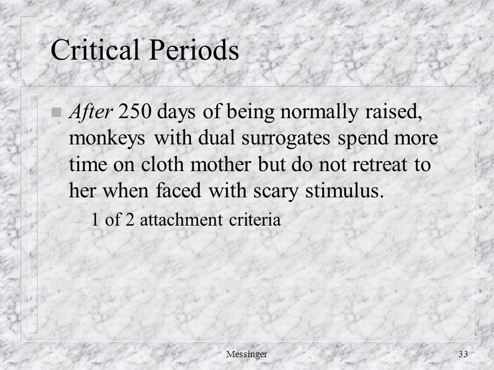 Messinger33 Critical Periods n After 250 days of being normally raised, monkeys with dual surrogates spend more time on cloth mother but do not retreat to her when faced with scary stimulus.