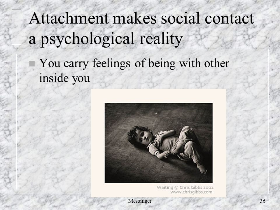 Messinger36 Attachment makes social contact a psychological reality n You carry feelings of being with other inside you