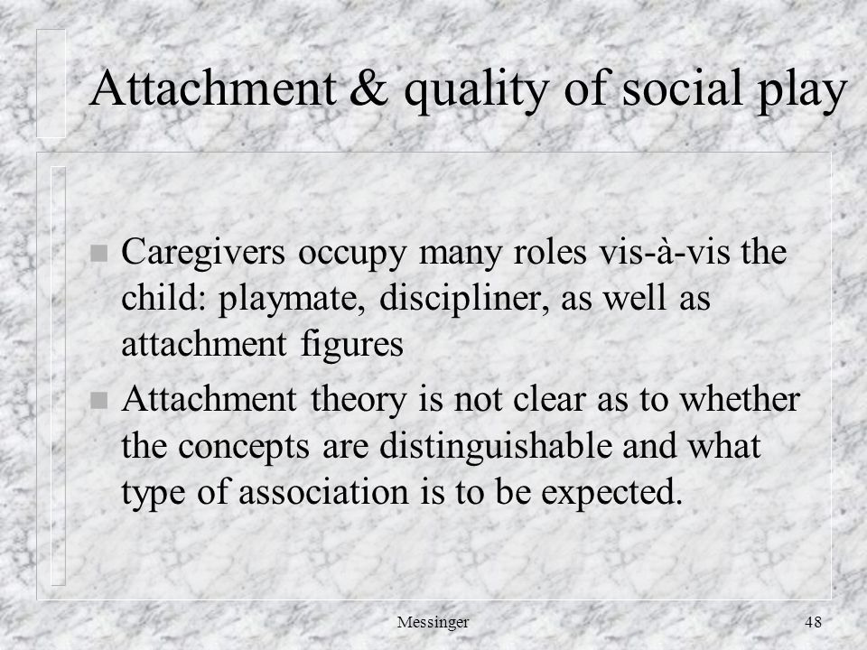 Messinger48 Attachment & quality of social play n Caregivers occupy many roles vis-à-vis the child: playmate, discipliner, as well as attachment figures n Attachment theory is not clear as to whether the concepts are distinguishable and what type of association is to be expected.