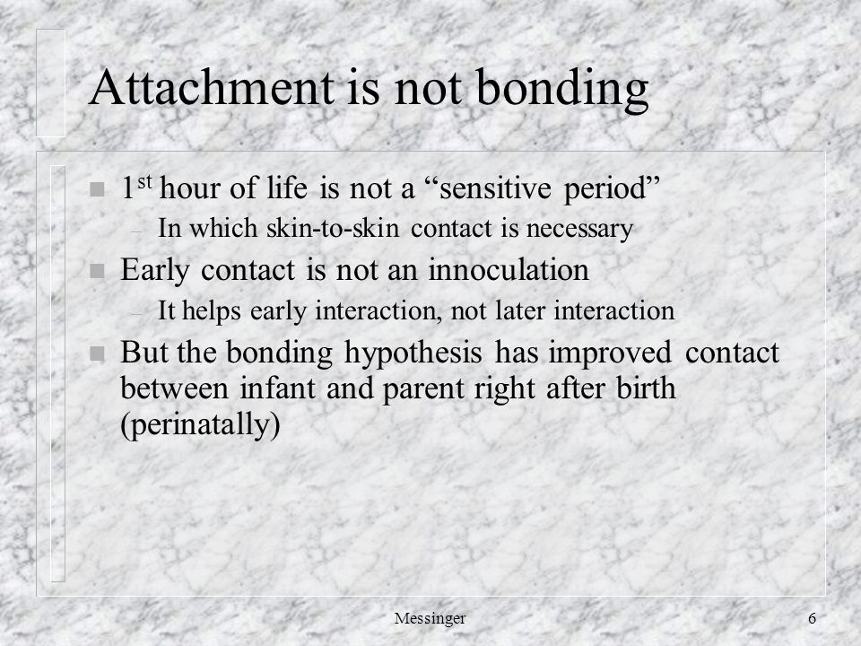 Messinger6 Attachment is not bonding n 1 st hour of life is not a sensitive period – In which skin-to-skin contact is necessary n Early contact is not an innoculation – It helps early interaction, not later interaction n But the bonding hypothesis has improved contact between infant and parent right after birth (perinatally)