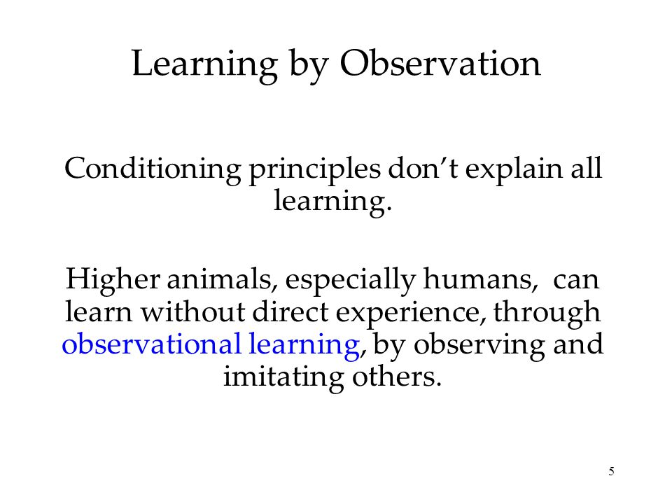 5 Learning by Observation Conditioning principles don't explain all learning. Higher animals, especially humans, can learn without direct experience,