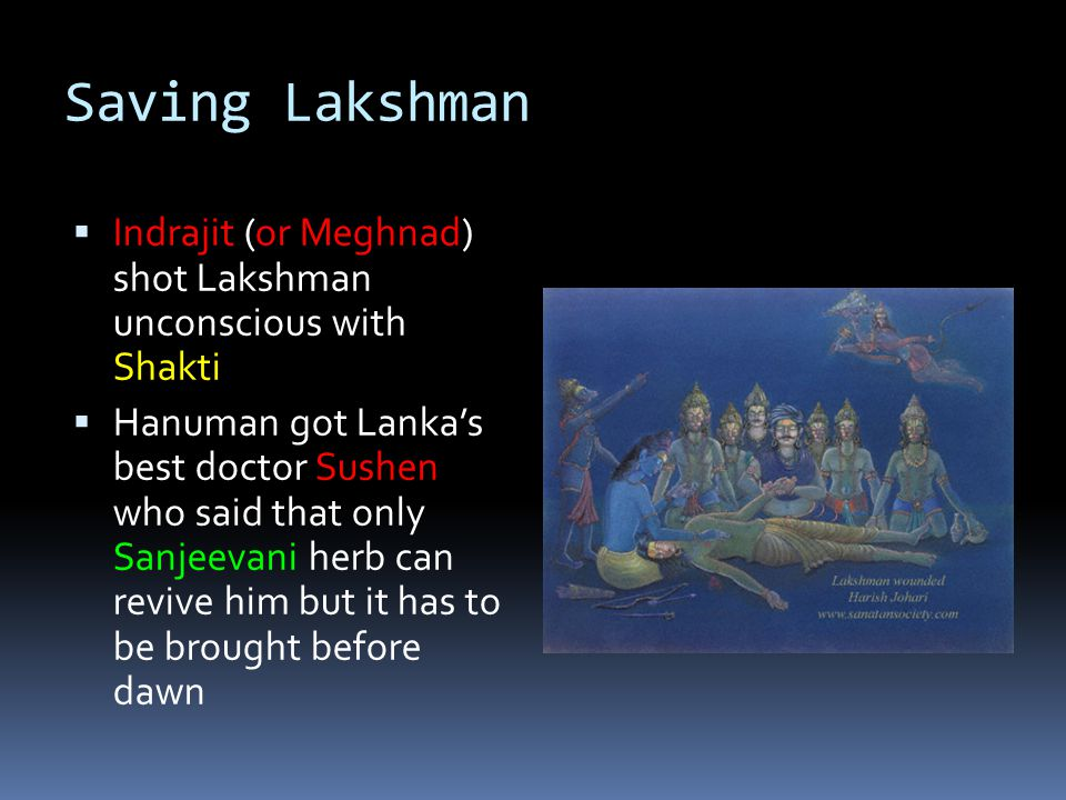 Saving Lakshman  Indrajit (or Meghnad) shot Lakshman unconscious with Shakti  Hanuman got Lanka's best doctor Sushen who said that only Sanjeevani herb can revive him but it has to be brought before dawn