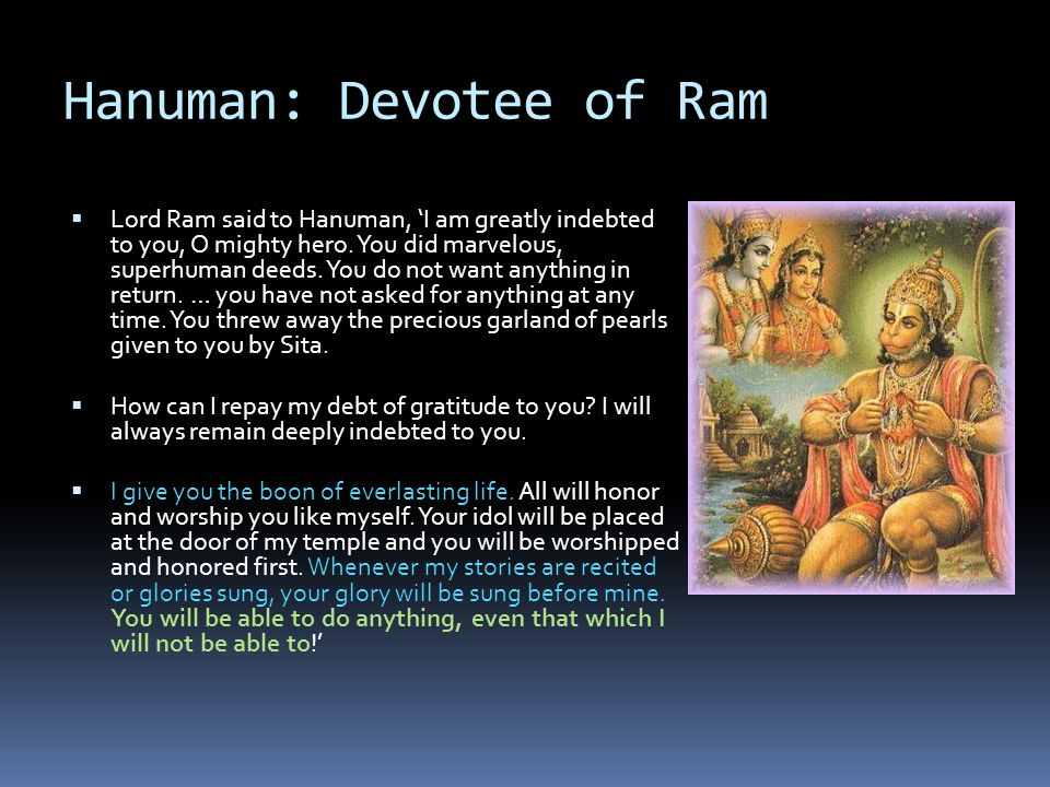 Hanuman: Devotee of Ram  Lord Ram said to Hanuman, 'I am greatly indebted to you, O mighty hero. You did marvelous, superhuman deeds. You do not want