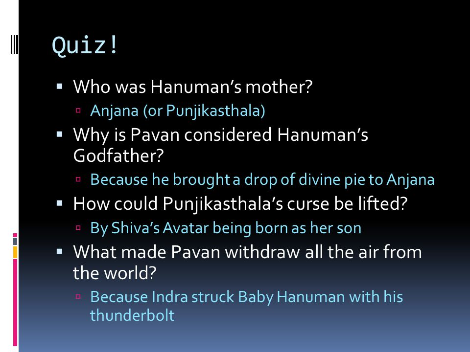 Quiz!  Who was Hanuman's mother?  Anjana (or Punjikasthala)  Why is Pavan considered Hanuman's Godfather?  Because he brought a drop of divine pie