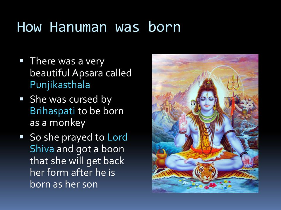 How Hanuman was born  Lord Vishnu decided to be born as Ram on earth  He wanted Lord Shiva to come with him  So, Lord Shiva was born as the son of monkeys Kesari (Brihaspati's son) and Anjana (Punjikasthala)  The wind god, Pavan, carried a drop of divine pie from Dasarath's palace to Anjana and is considered Hanuman's Godfather