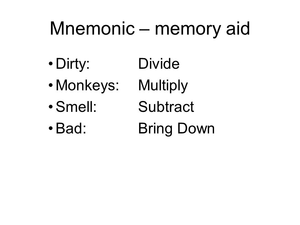 Mnemonic – memory aid Dirty:Divide Monkeys:Multiply Smell:Subtract Bad:Bring Down