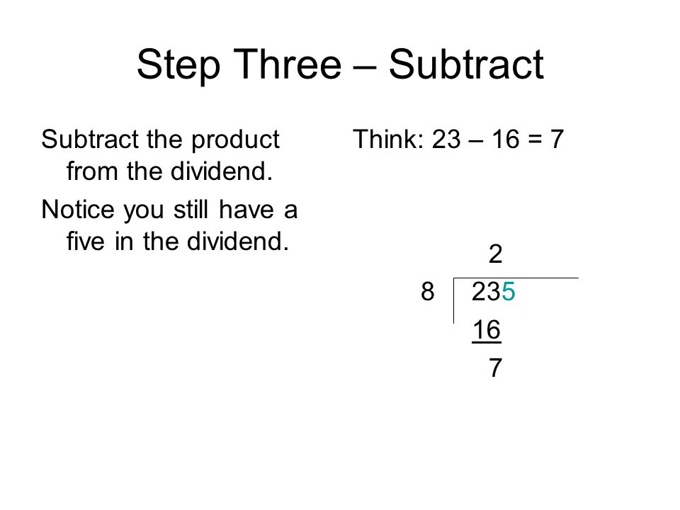 Step Three – Subtract Subtract the product from the dividend. Notice you still have a five in the dividend. Think: 23 – 16 = 7 2 8 235 16 7