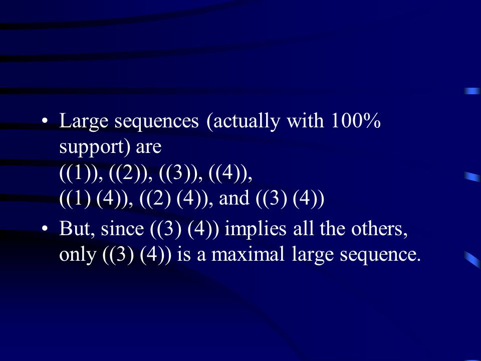 Large sequences (actually with 100% support) are ((1)), ((2)), ((3)), ((4)), ((1) (4)), ((2) (4)), and ((3) (4)) But, since ((3) (4)) implies all the others, only ((3) (4)) is a maximal large sequence.