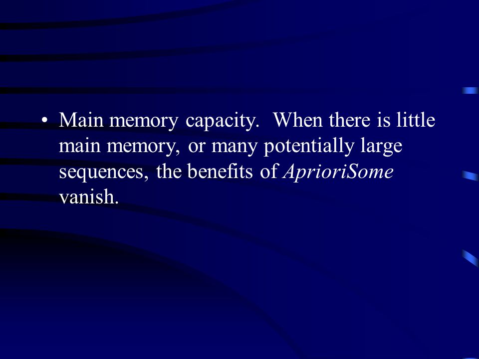 Main memory capacity. When there is little main memory, or many potentially large sequences, the benefits of AprioriSome vanish.