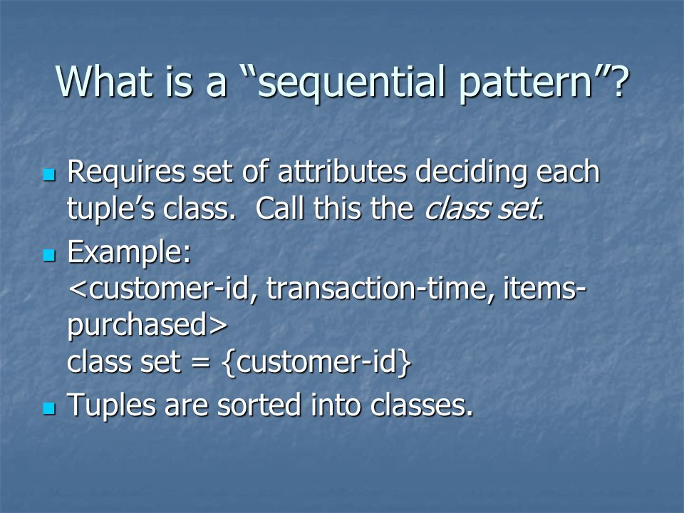 What is a sequential pattern .Requires set of attributes deciding each tuple's class.