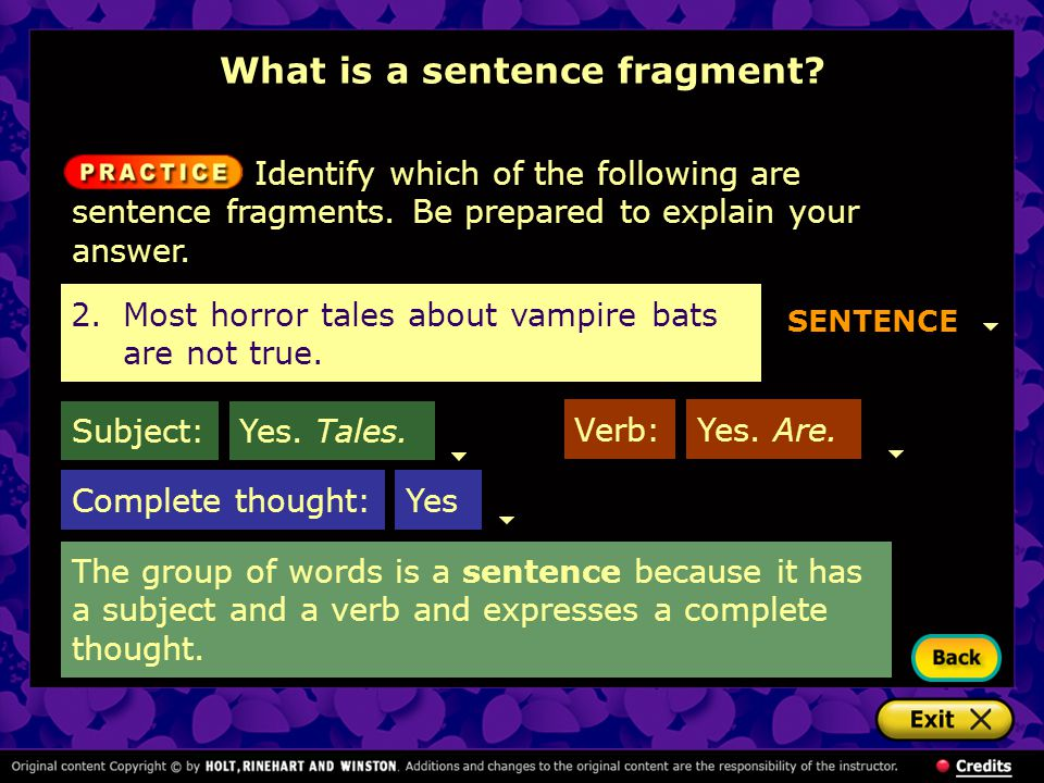 The group of words is a sentence because it has a subject and a verb and expresses a complete thought. 2.Most horror tales about vampire bats are not
