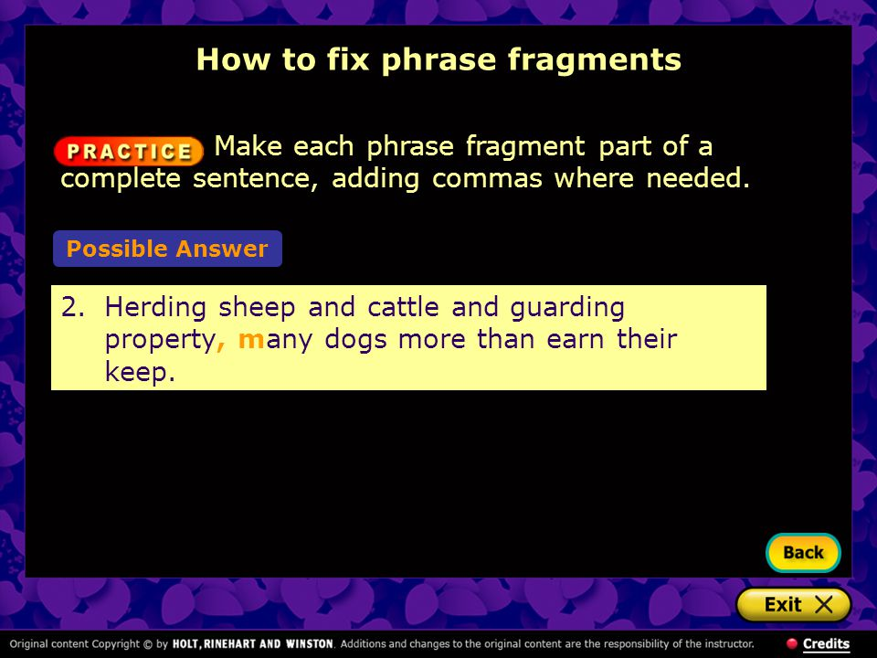 Make each phrase fragment part of a complete sentence, adding commas where needed. How to fix phrase fragments 2.Herding sheep and cattle and guarding