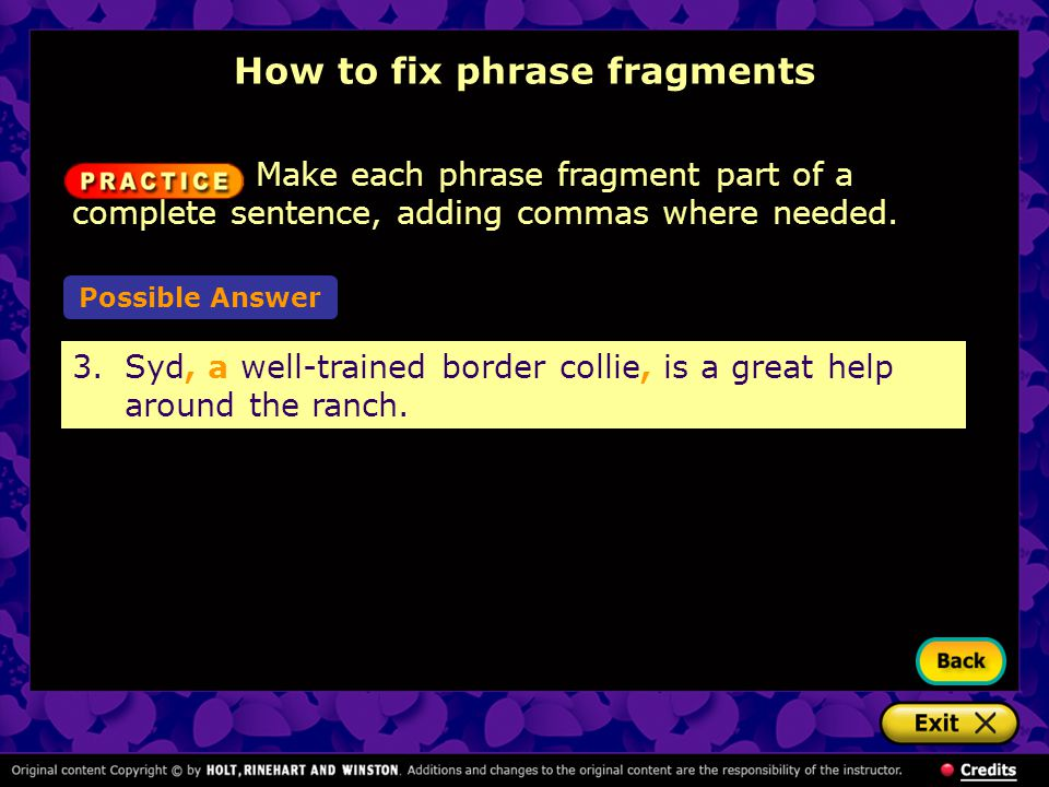 How to fix phrase fragments Make each phrase fragment part of a complete sentence, adding commas where needed. Possible Answer 3.Syd, a well-trained b