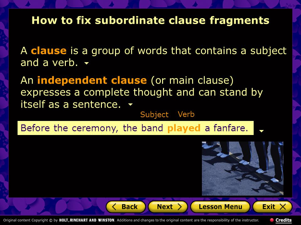 An independent clause (or main clause) expresses a complete thought and can stand by itself as a sentence. Subject Before the ceremony, the band playe