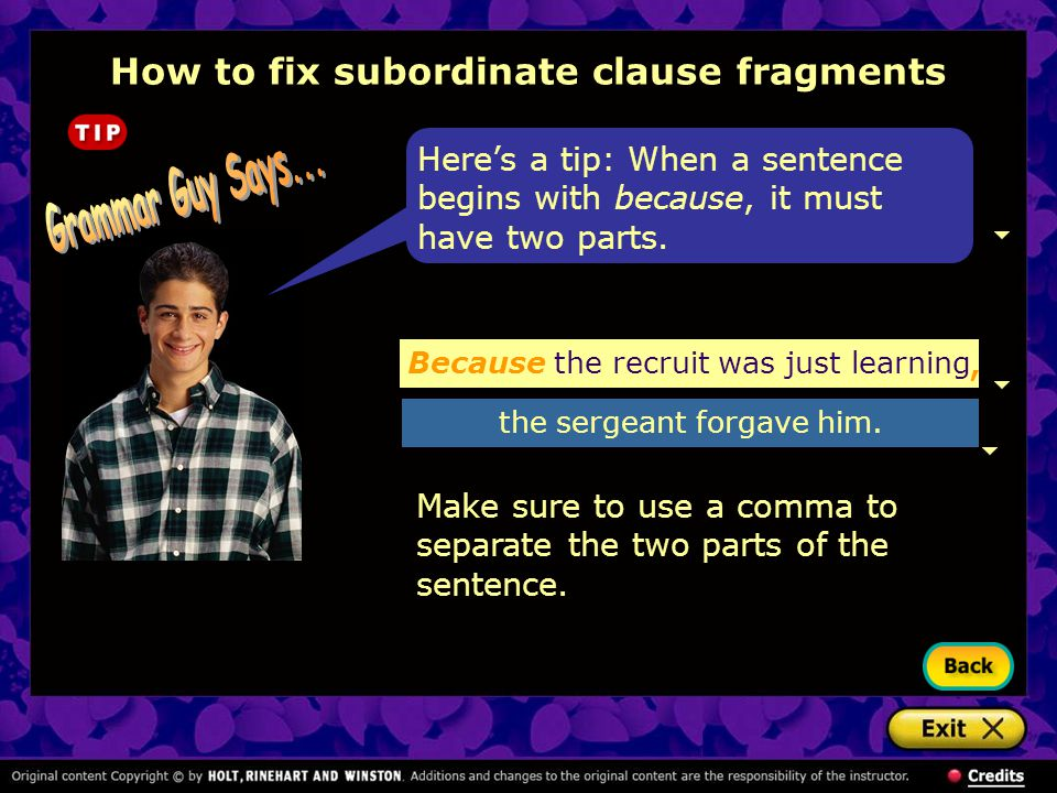 How to fix subordinate clause fragments Here's a tip: When a sentence begins with because, it must have two parts. Make sure to use a comma to separat