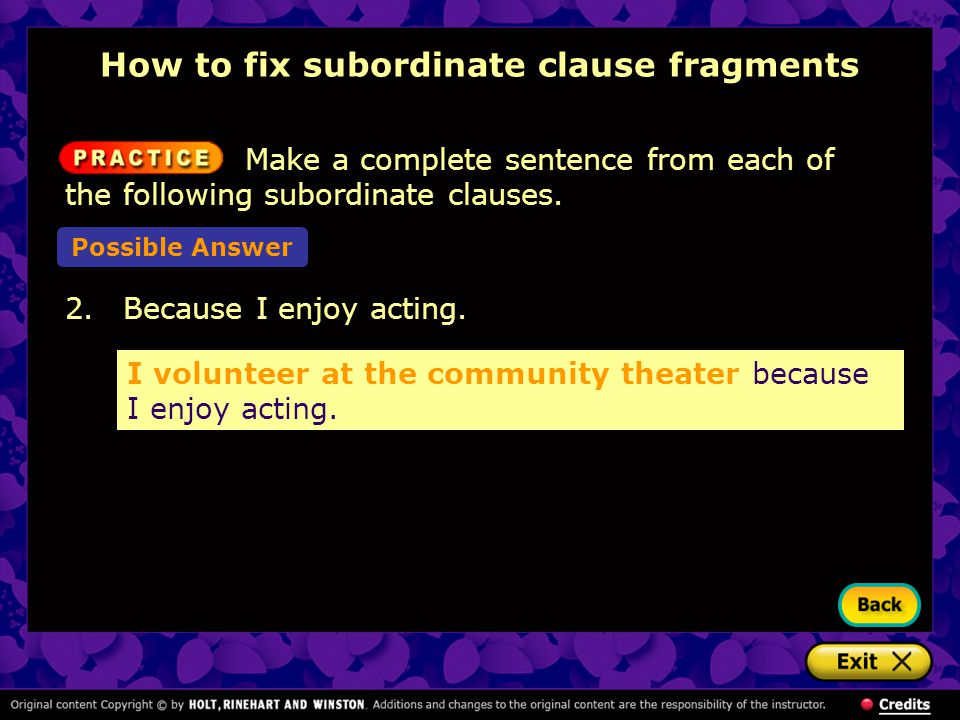 2. Because I enjoy acting. I volunteer at the community theater because I enjoy acting. How to fix subordinate clause fragments Make a complete senten