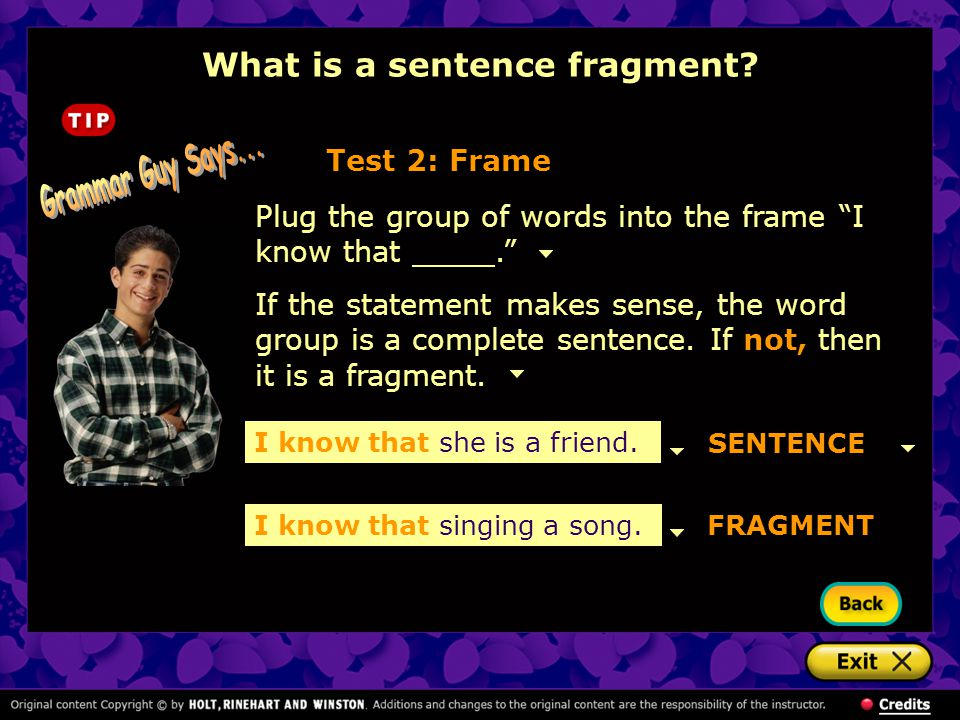 """FRAGMENT Plug the group of words into the frame """"I know that."""" Test 2: Frame If the statement makes sense, the word group is a complete sentence. If n"""